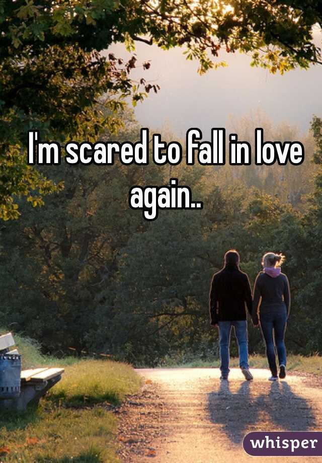 I'm scared to fall in love again..