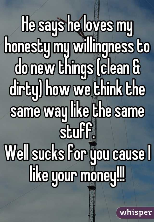 He says he loves my honesty my willingness to do new things (clean & dirty) how we think the same way like the same stuff.  Well sucks for you cause I like your money!!!