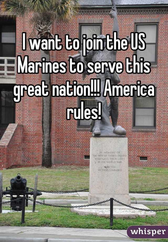 I want to join the US Marines to serve this great nation!!! America rules!