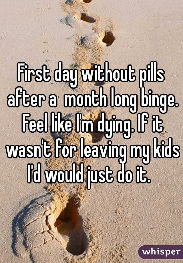 First day without pills after a  month long binge. Feel like I'm dying. If it wasn't for leaving my kids I'd would just do it.
