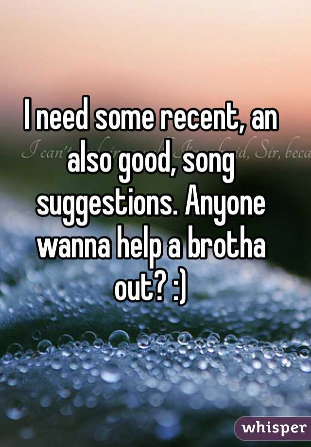 I need some recent, an also good, song suggestions. Anyone wanna help a brotha out? :)