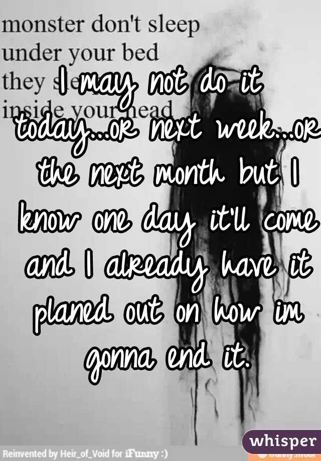 I may not do it today...or next week...or the next month but I know one day it'll come and I already have it planed out on how im gonna end it.