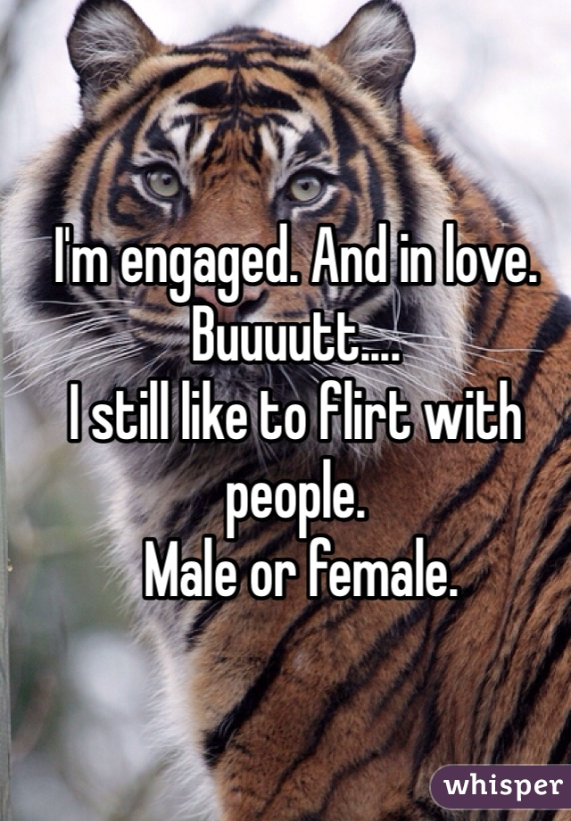 I'm engaged. And in love. Buuuutt.... I still like to flirt with people.  Male or female.