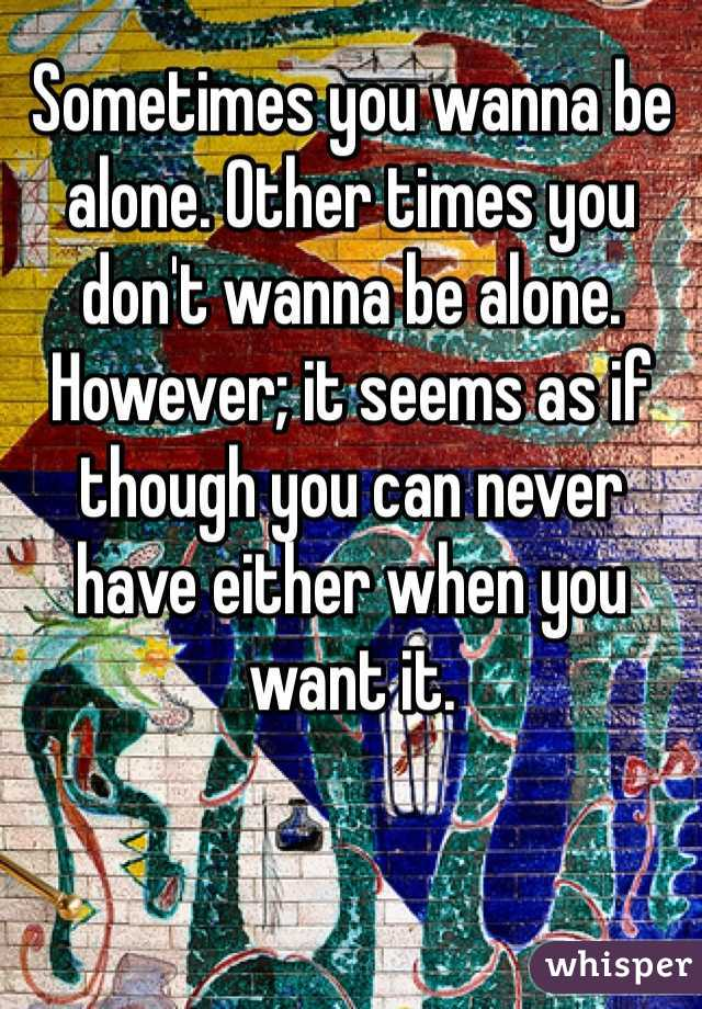 Sometimes you wanna be alone. Other times you don't wanna be alone. However; it seems as if though you can never have either when you want it.