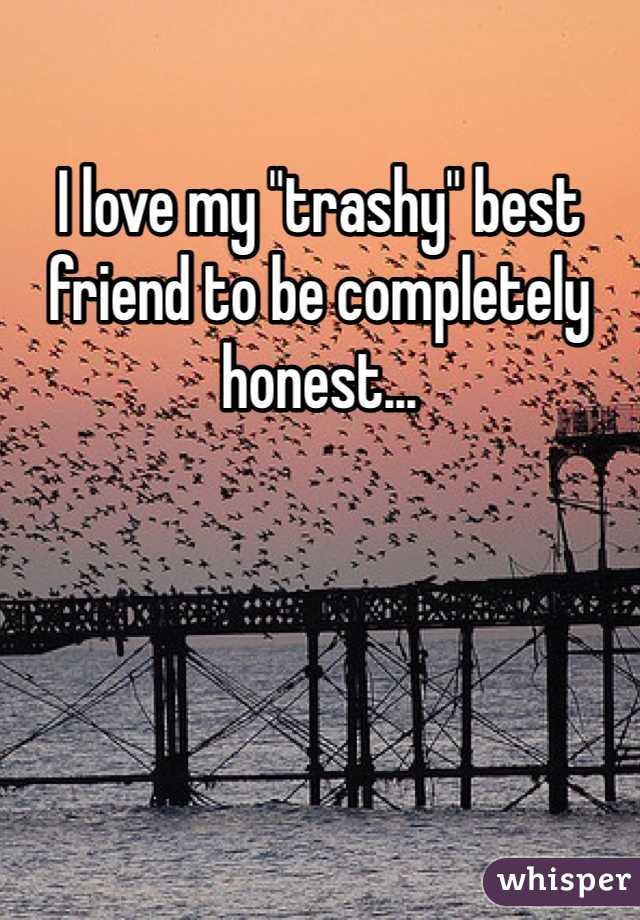 "I love my ""trashy"" best friend to be completely honest..."