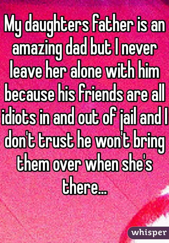 My daughters father is an amazing dad but I never leave her alone with him because his friends are all idiots in and out of jail and I don't trust he won't bring them over when she's there...