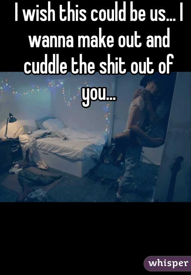 I wish this could be us... I wanna make out and cuddle the shit out of you...