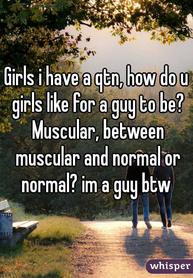 Girls i have a qtn, how do u girls like for a guy to be? Muscular, between muscular and normal or normal? im a guy btw