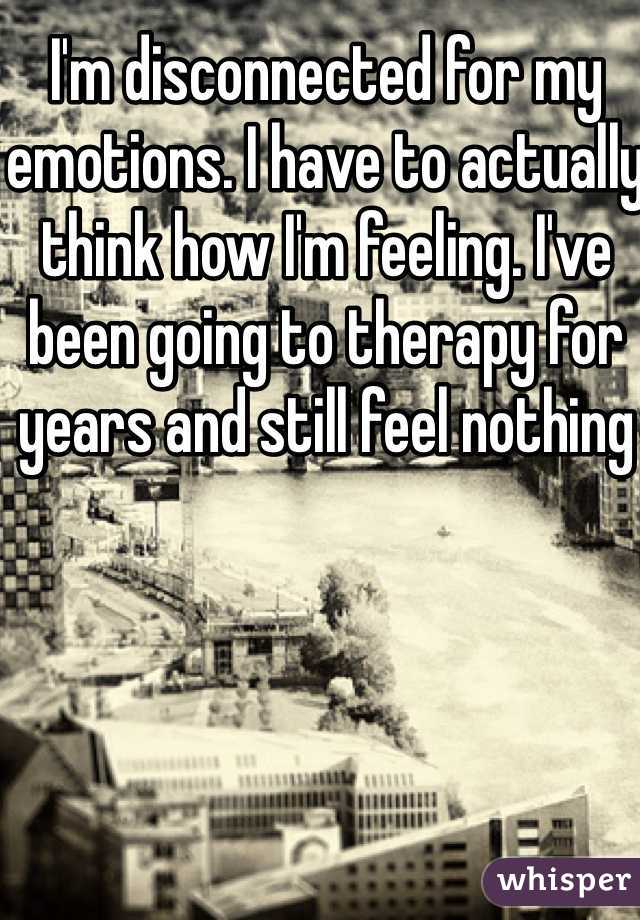 I'm disconnected for my emotions. I have to actually think how I'm feeling. I've been going to therapy for years and still feel nothing