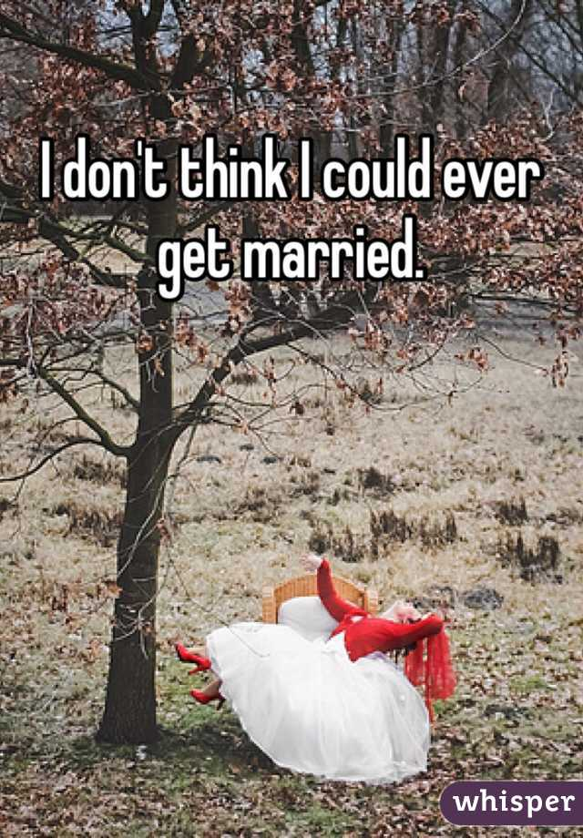I don't think I could ever get married.