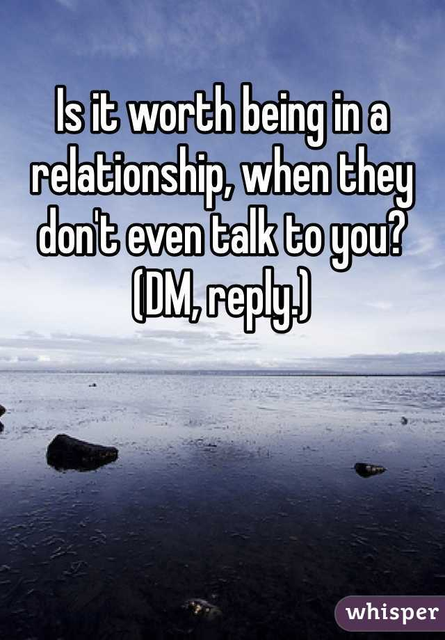 Is it worth being in a relationship, when they don't even talk to you?  (DM, reply.)