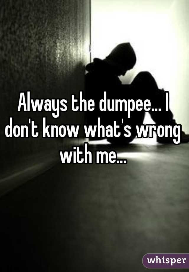 Always the dumpee... I don't know what's wrong with me...