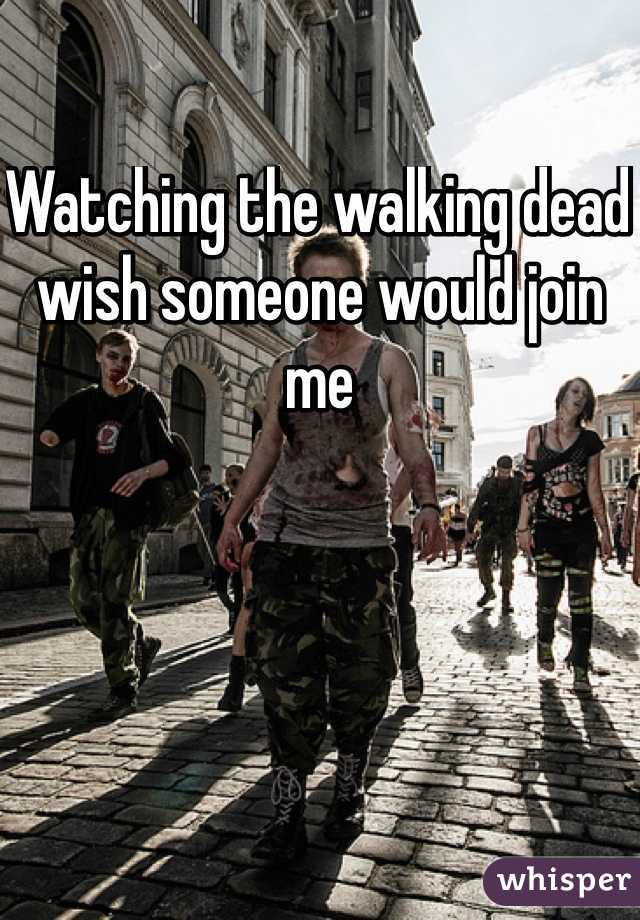 Watching the walking dead wish someone would join me