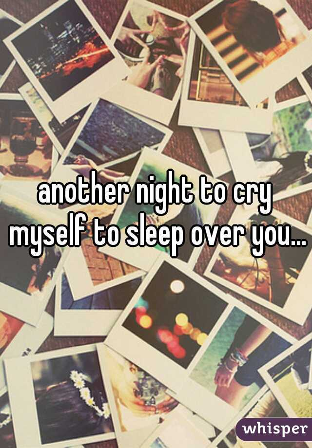 another night to cry myself to sleep over you...