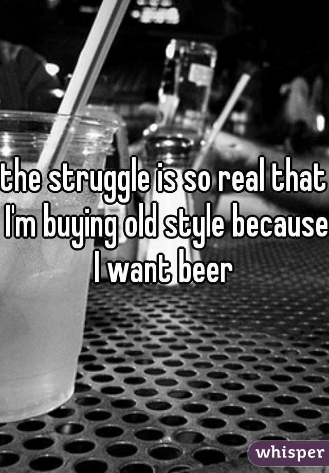 the struggle is so real that I'm buying old style because I want beer