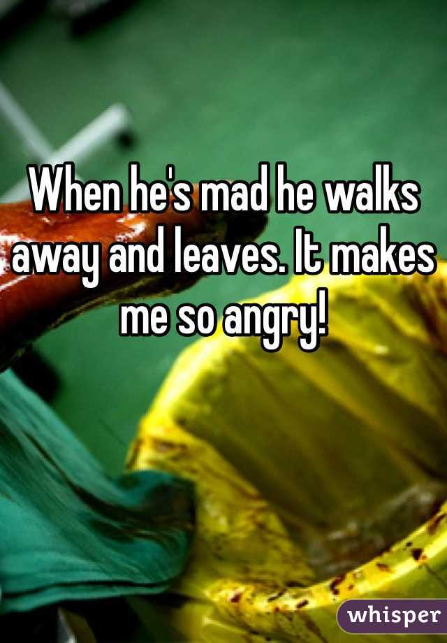 When he's mad he walks away and leaves. It makes me so angry!