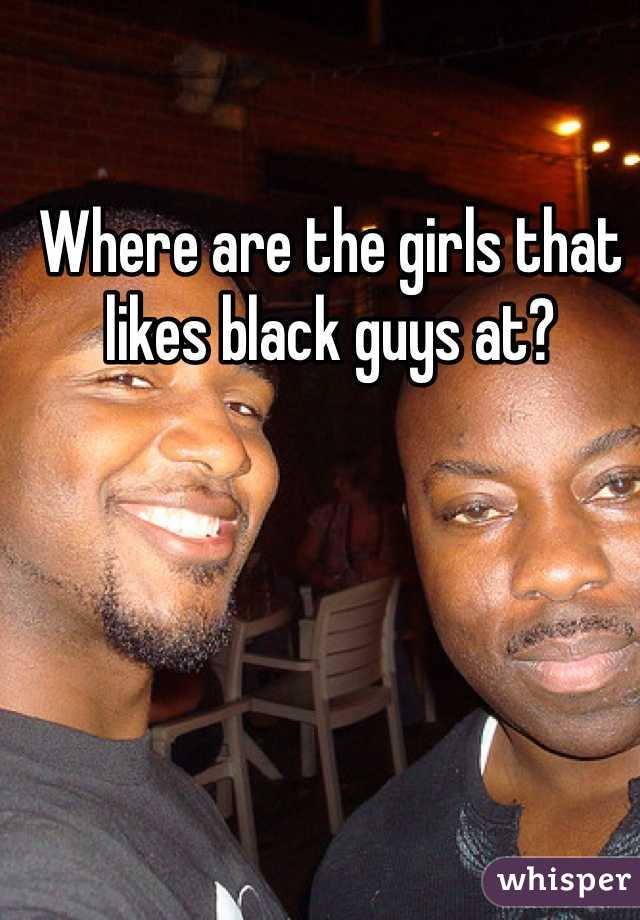 Where are the girls that likes black guys at?