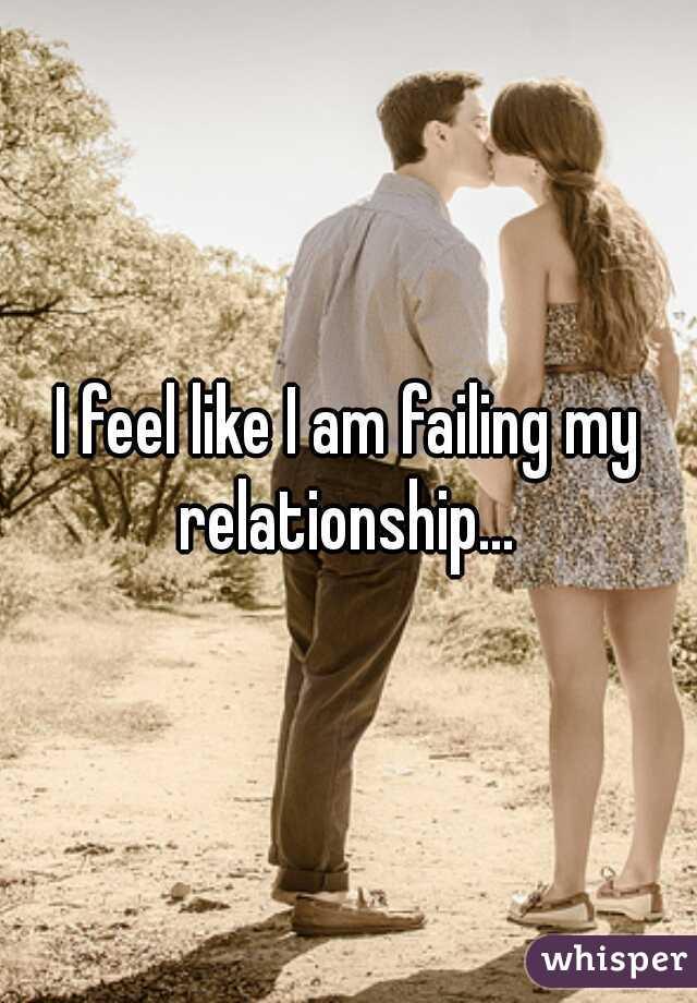 I feel like I am failing my relationship...