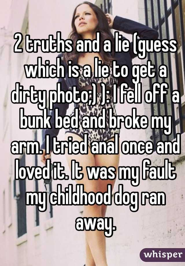 2 truths and a lie (guess which is a lie to get a dirty photo;) ): I fell off a bunk bed and broke my arm. I tried anal once and loved it. It was my fault my childhood dog ran away.