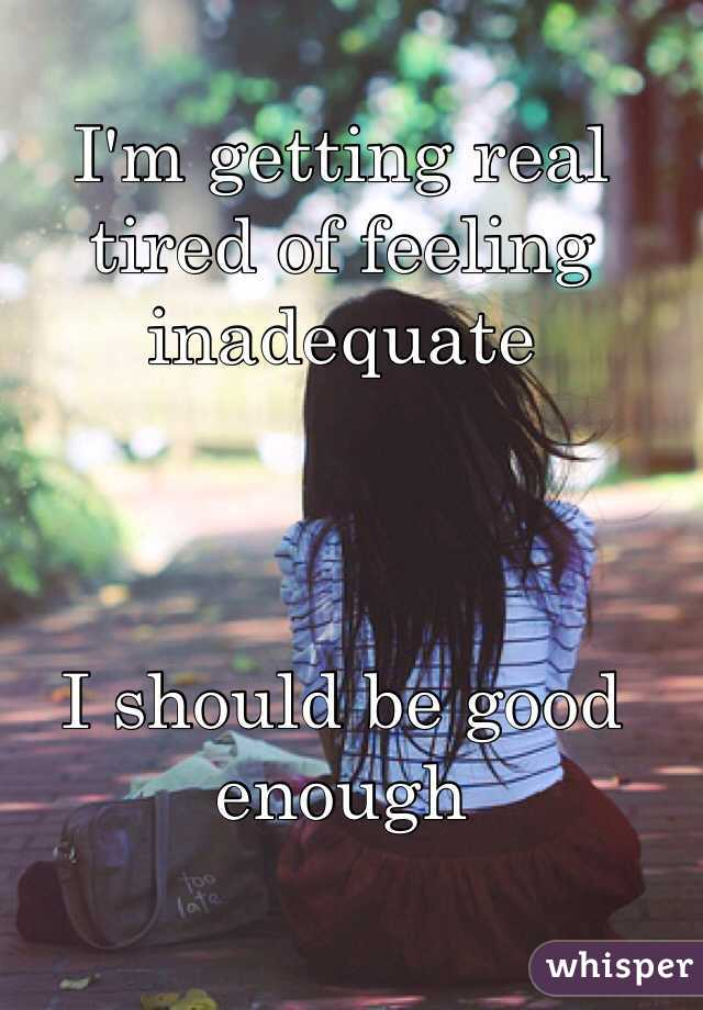 I'm getting real tired of feeling inadequate     I should be good enough