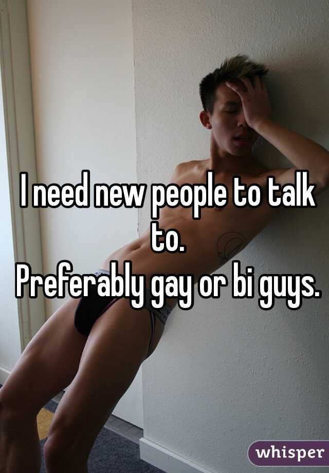 I need new people to talk to.  Preferably gay or bi guys.