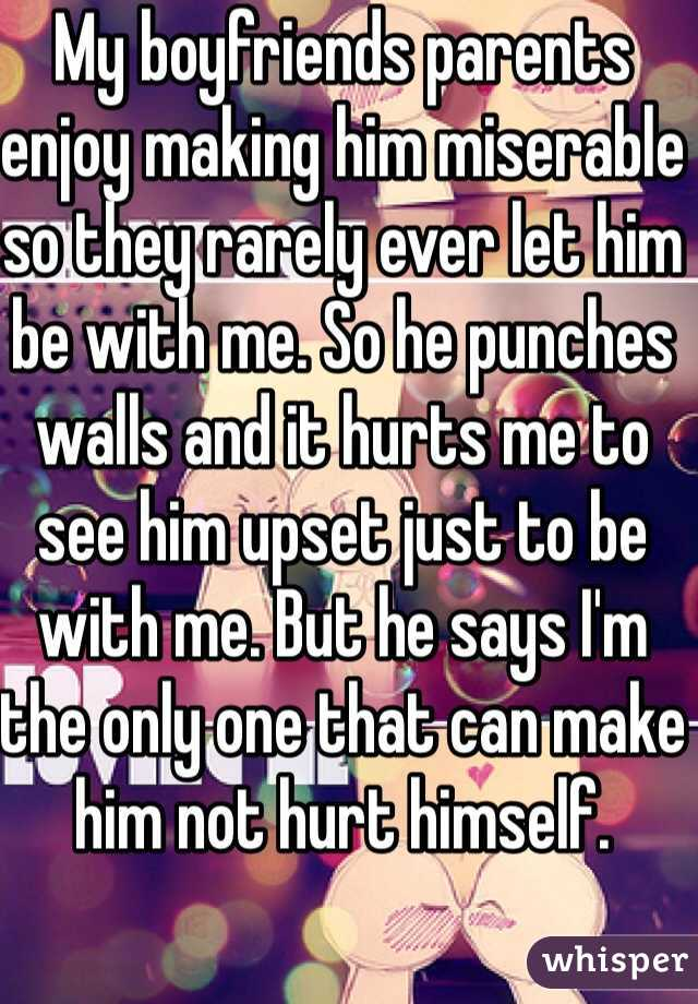 My boyfriends parents enjoy making him miserable so they rarely ever let him be with me. So he punches walls and it hurts me to see him upset just to be with me. But he says I'm the only one that can make him not hurt himself.