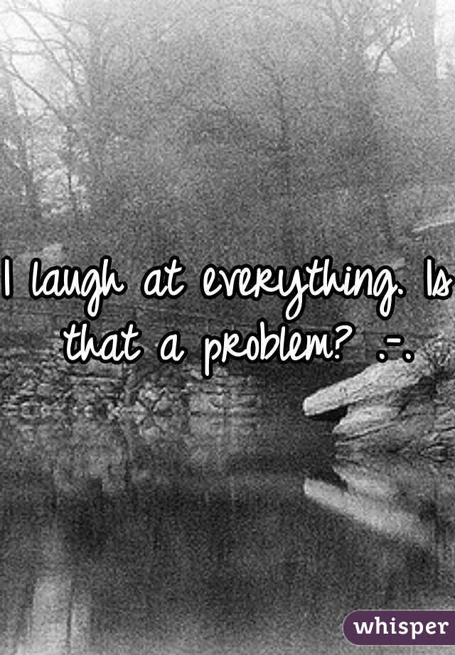 I laugh at everything. Is that a problem? .-.