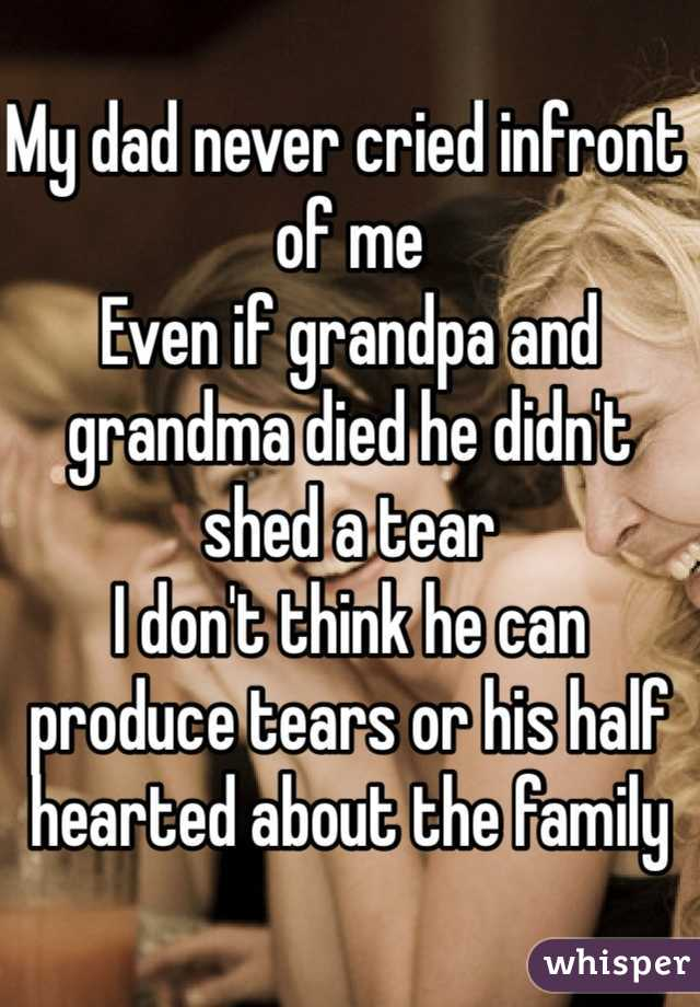 My dad never cried infront of me  Even if grandpa and grandma died he didn't shed a tear  I don't think he can produce tears or his half hearted about the family