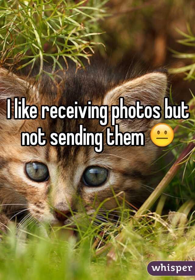I like receiving photos but not sending them 😐