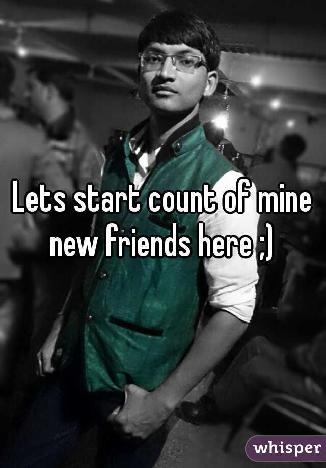 Lets start count of mine new friends here ;)