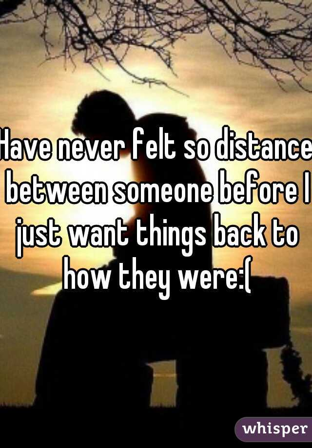 Have never felt so distance between someone before I just want things back to how they were:(