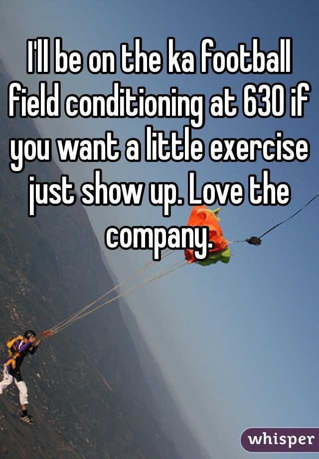 I'll be on the ka football field conditioning at 630 if you want a little exercise just show up. Love the company.