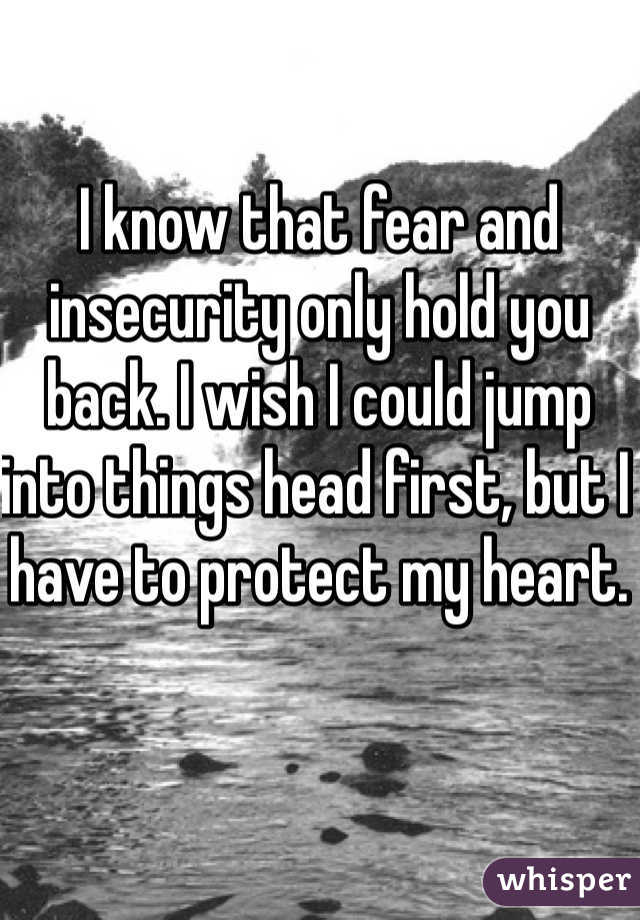 I know that fear and insecurity only hold you back. I wish I could jump into things head first, but I have to protect my heart.