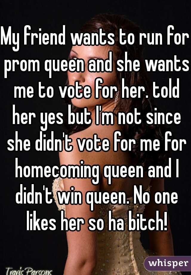 My friend wants to run for prom queen and she wants me to vote for her. told her yes but I'm not since she didn't vote for me for homecoming queen and I didn't win queen. No one likes her so ha bitch!