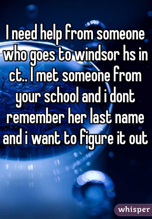 I need help from someone who goes to windsor hs in ct.. I met someone from your school and i dont remember her last name and i want to figure it out