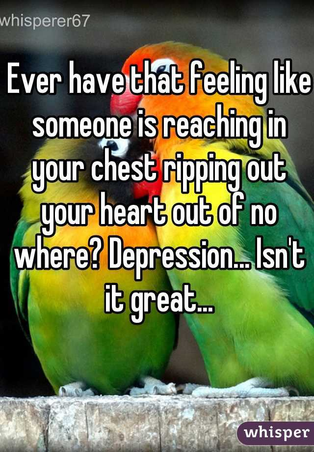 Ever have that feeling like someone is reaching in your chest ripping out your heart out of no where? Depression... Isn't it great...