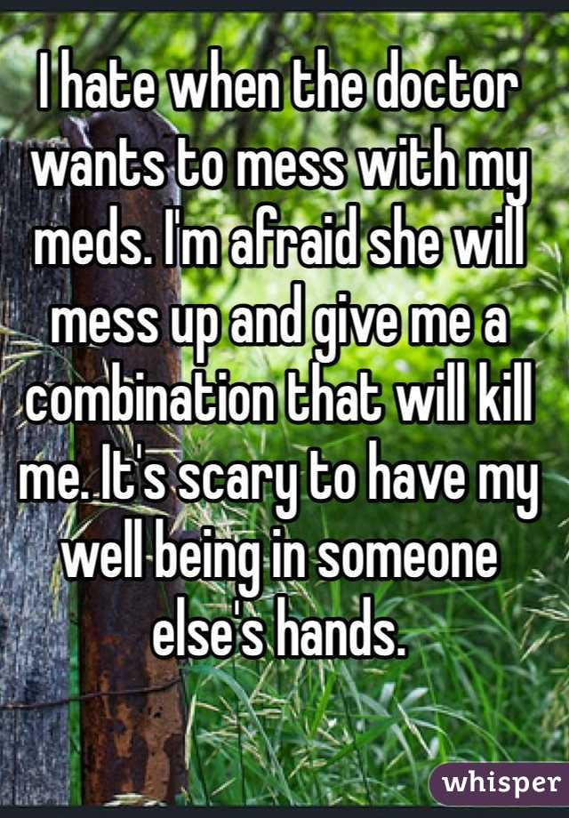 I hate when the doctor wants to mess with my meds. I'm afraid she will mess up and give me a combination that will kill me. It's scary to have my well being in someone else's hands.
