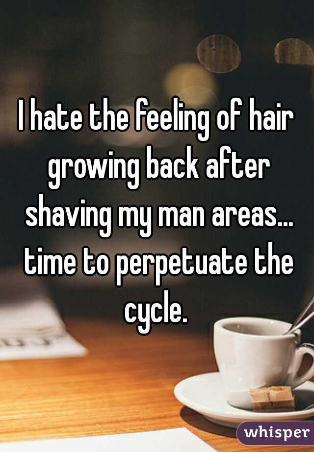 I hate the feeling of hair growing back after shaving my man areas... time to perpetuate the cycle.