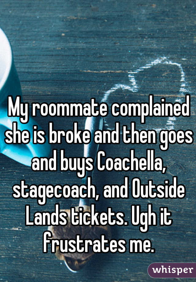 My roommate complained she is broke and then goes and buys Coachella, stagecoach, and Outside Lands tickets. Ugh it frustrates me.