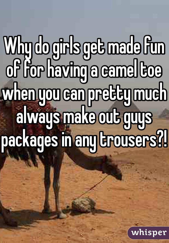 Why do girls get made fun of for having a camel toe when you can pretty much always make out guys packages in any trousers?!