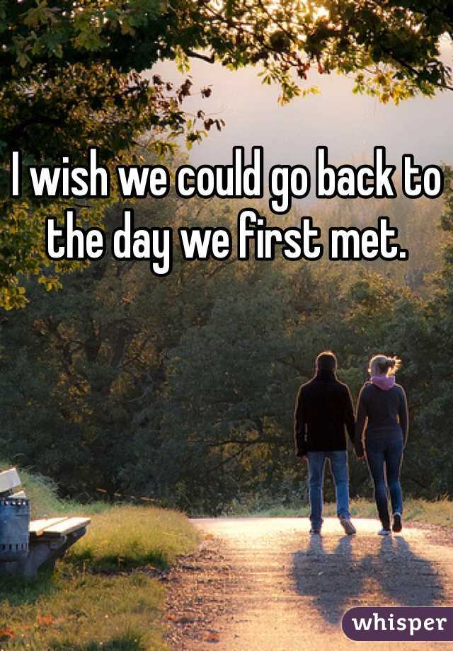 I wish we could go back to the day we first met.