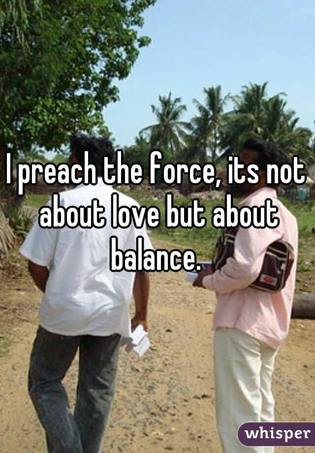 I preach the force, its not about love but about balance.