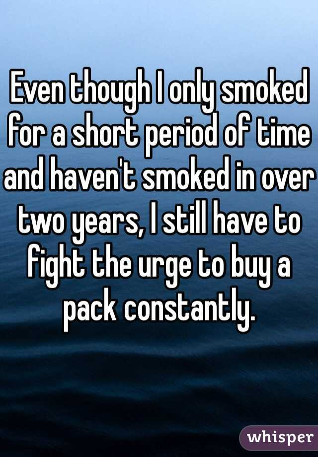 Even though I only smoked for a short period of time and haven't smoked in over two years, I still have to fight the urge to buy a pack constantly.