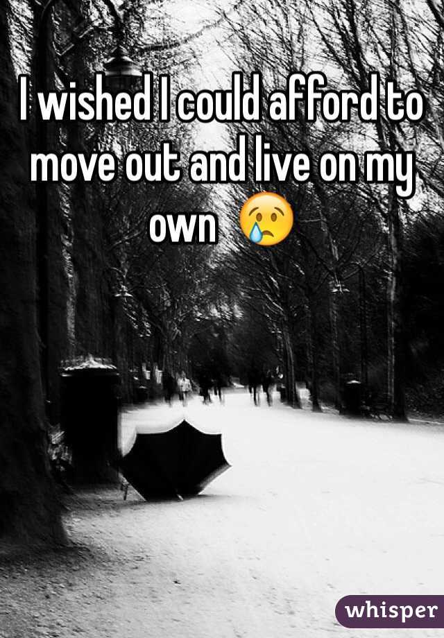 I wished I could afford to move out and live on my own  😢