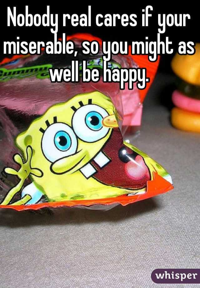 Nobody real cares if your miserable, so you might as well be happy.