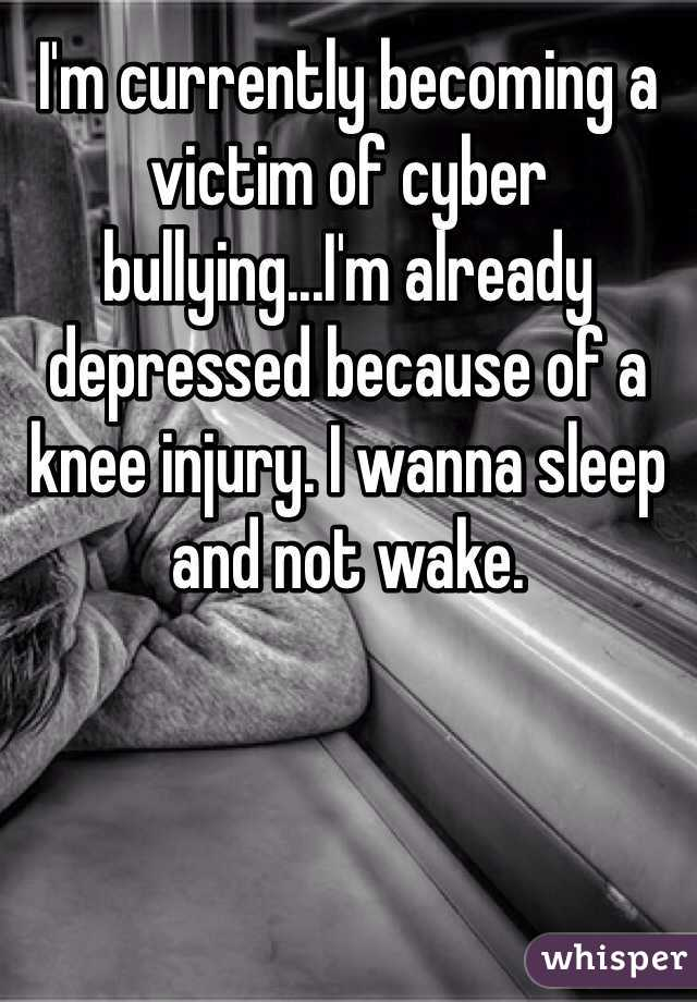 I'm currently becoming a victim of cyber bullying...I'm already depressed because of a knee injury. I wanna sleep and not wake.