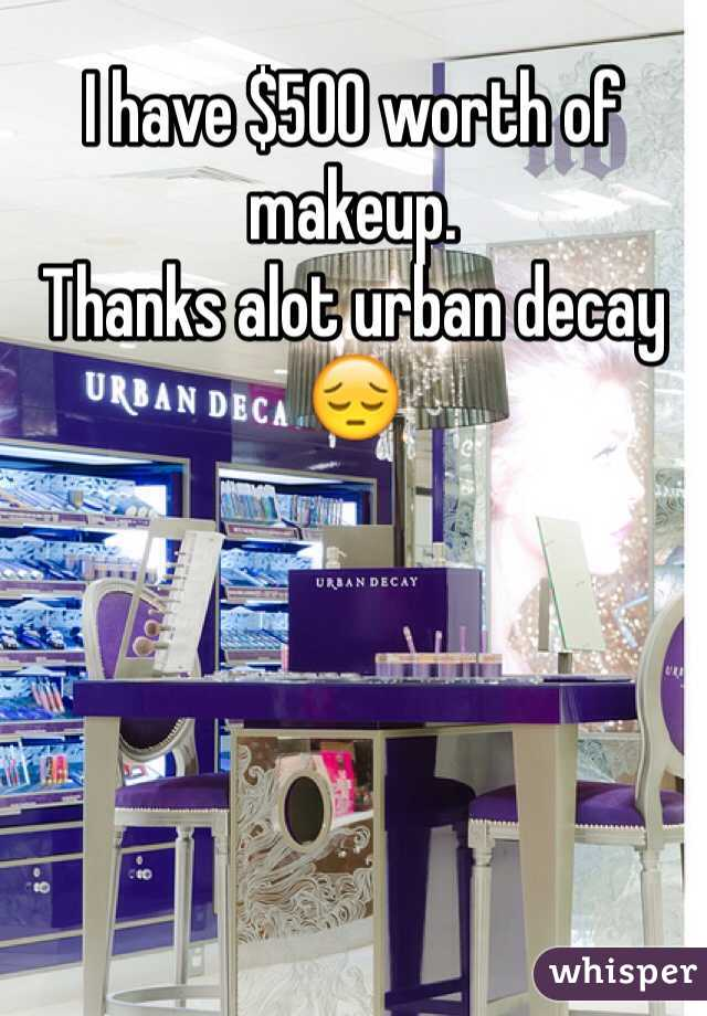 I have $500 worth of makeup. Thanks alot urban decay 😔