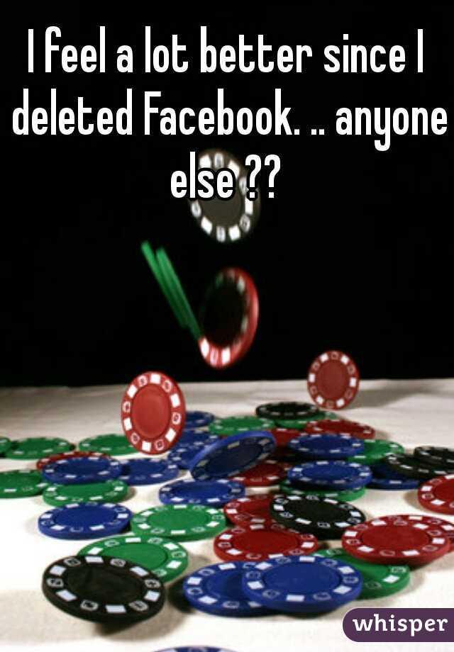 I feel a lot better since I deleted Facebook. .. anyone else ??