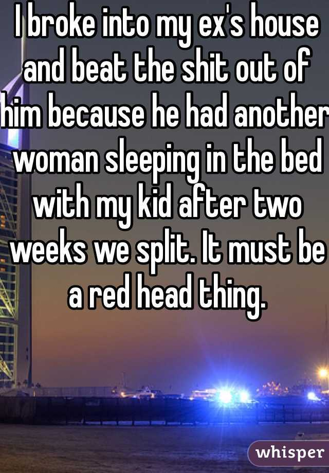 I broke into my ex's house and beat the shit out of him because he had another woman sleeping in the bed with my kid after two weeks we split. It must be a red head thing.