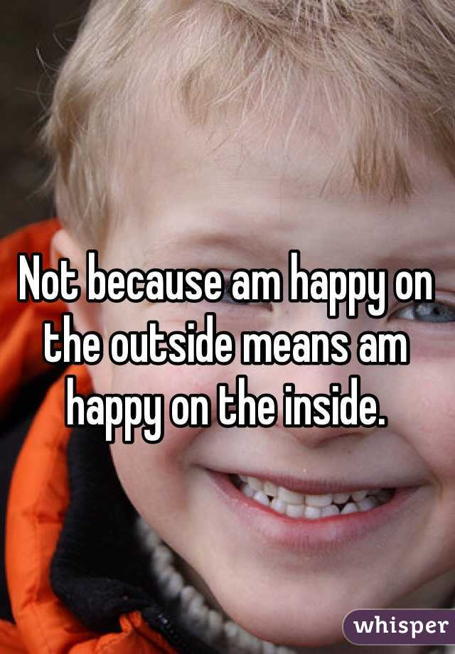 Not because am happy on the outside means am happy on the inside.